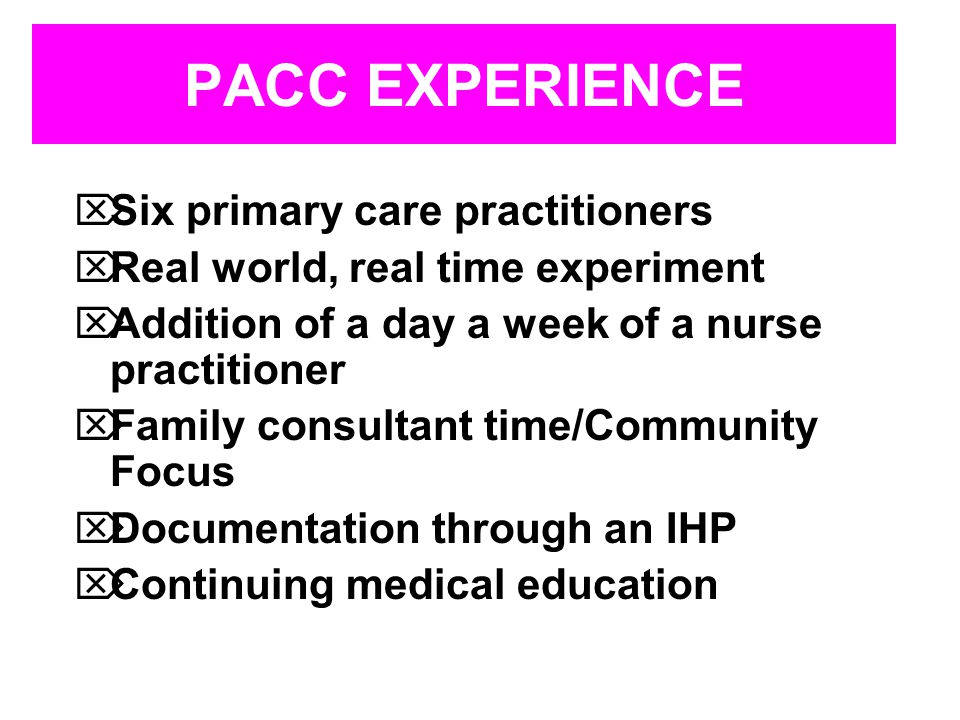 PACC EXPERIENCE Six primary care practitioners Real world, real time experiment Addition of a day a week of a nurse practitioner Family consultant time/Community Focus Documentation through an IHP Continuing medical education
