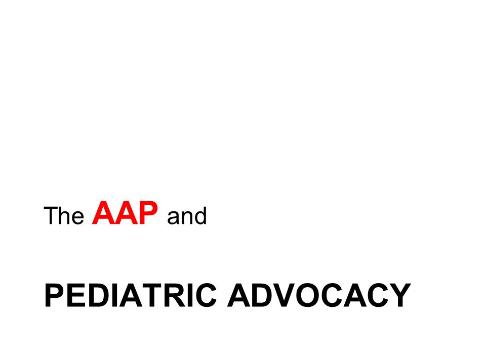 PEDIATRIC ADVOCACY The AAP and