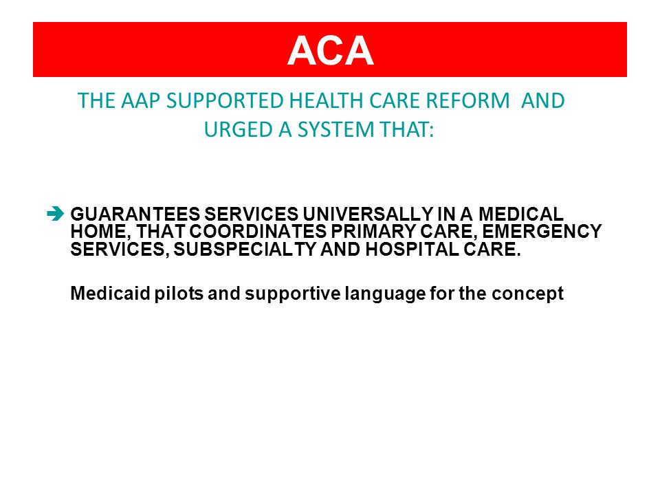 ACA GUARANTEES SERVICES UNIVERSALLY IN A MEDICAL HOME, THAT COORDINATES PRIMARY CARE, EMERGENCY SERVICES, SUBSPECIALTY AND HOSPITAL CARE.