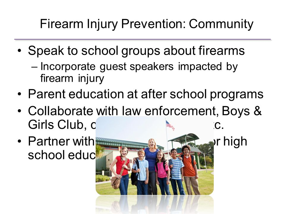 Firearm Injury Prevention: Community Speak to school groups about firearms –Incorporate guest speakers impacted by firearm injury Parent education at after school programs Collaborate with law enforcement, Boys & Girls Club, community centers, etc.