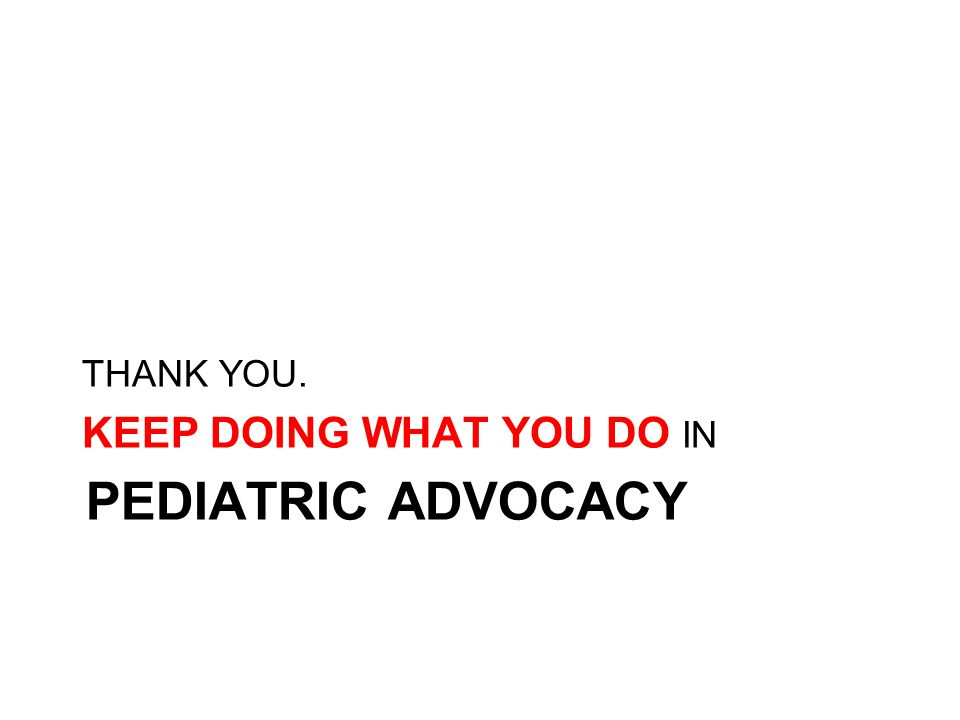 PEDIATRIC ADVOCACY THANK YOU. KEEP DOING WHAT YOU DO IN