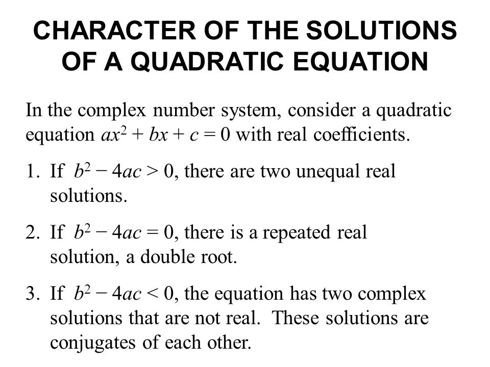 CHARACTER OF THE SOLUTIONS OF A QUADRATIC EQUATION In the complex number system, consider a quadratic equation ax 2 + bx + c = 0 with real coefficient