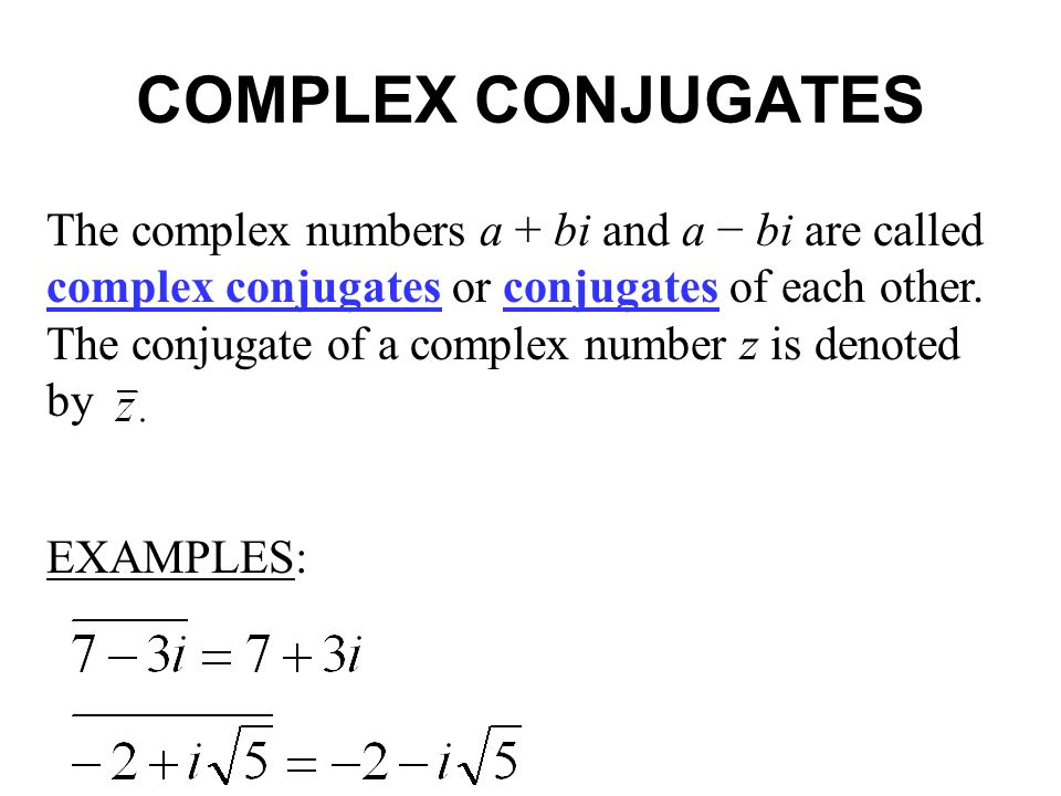 COMPLEX CONJUGATES The complex numbers a + bi and a bi are called complex conjugates or conjugates of each other. The conjugate of a complex number z