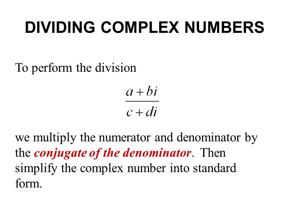 DIVIDING COMPLEX NUMBERS To perform the division we multiply the numerator and denominator by the conjugate of the denominator. Then simplify the comp