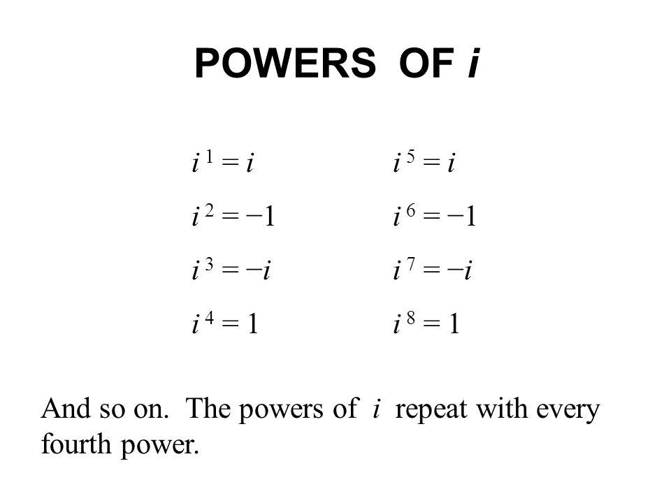 POWERS OF i i 1 = ii 5 = i i 2 = 1i 6 = 1 i 3 = ii 7 = i i 4 = 1i 8 = 1 And so on. The powers of i repeat with every fourth power.