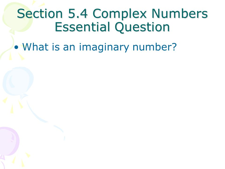 Section 5.4 Complex Numbers Essential Question What is an imaginary number?