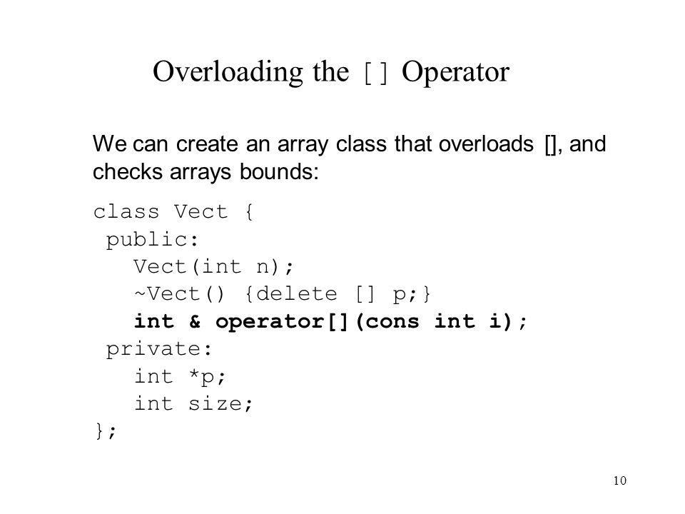 10 Overloading the [] Operator We can create an array class that overloads [], and checks arrays bounds: class Vect { public: Vect(int n); ~Vect() {delete [] p;} int & operator[](cons int i); private: int *p; int size; };