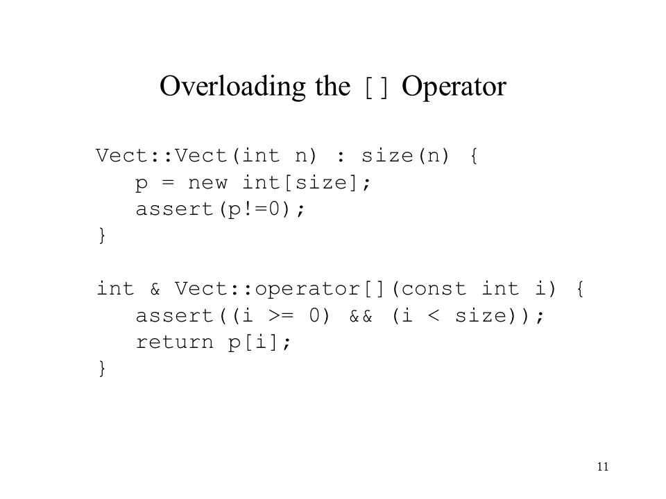 11 Overloading the [] Operator Vect::Vect(int n) : size(n) { p = new int[size]; assert(p!=0); } int & Vect::operator[](const int i) { assert((i >= 0) && (i < size)); return p[i]; }