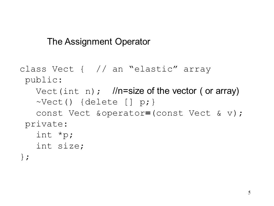 5 The Assignment Operator class Vect { // an elastic array public: Vect(int n); //n=size of the vector ( or array) ~Vect() {delete [] p;} const Vect &operator=(const Vect & v); private: int *p; int size; };
