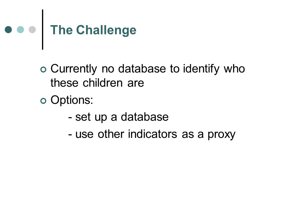 The Challenge Currently no database to identify who these children are Options: - set up a database - use other indicators as a proxy