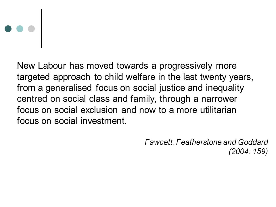 New Labour has moved towards a progressively more targeted approach to child welfare in the last twenty years, from a generalised focus on social justice and inequality centred on social class and family, through a narrower focus on social exclusion and now to a more utilitarian focus on social investment.