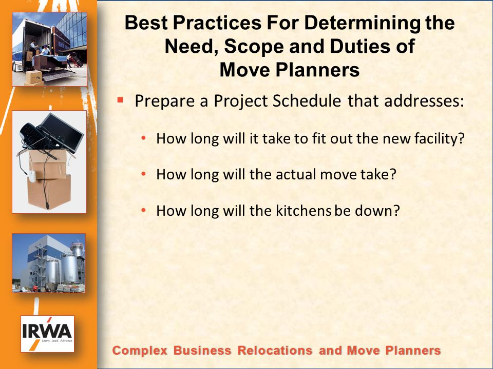 Best Practices For Determining the Need, Scope and Duties of Move Planners Prepare a Project Schedule that addresses: How long will it take to fit out the new facility.