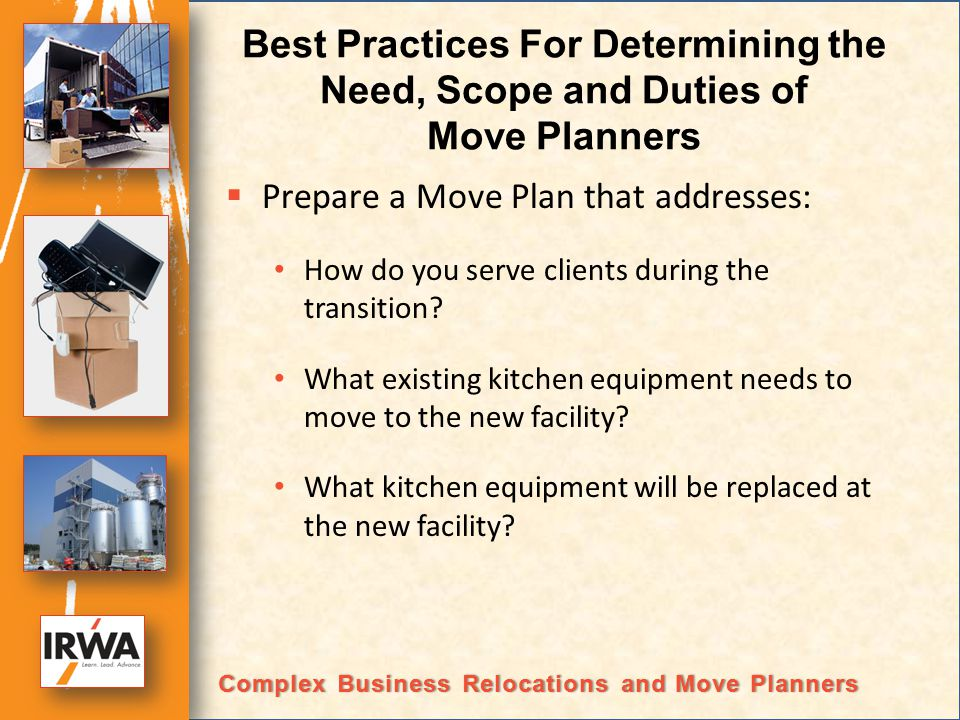 Best Practices For Determining the Need, Scope and Duties of Move Planners Prepare a Move Plan that addresses: How do you serve clients during the transition.