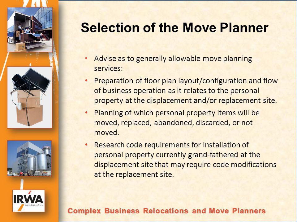 Selection of the Move Planner Advise as to generally allowable move planning services: Preparation of floor plan layout/configuration and flow of business operation as it relates to the personal property at the displacement and/or replacement site.