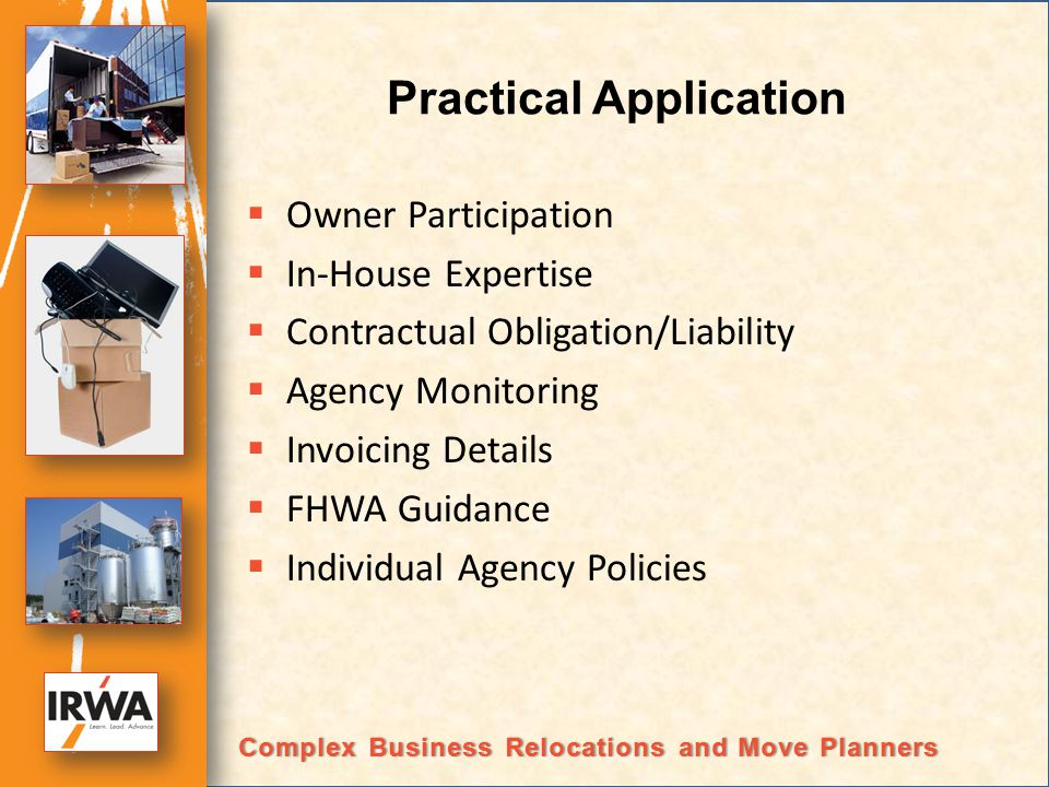Practical Application Owner Participation In-House Expertise Contractual Obligation/Liability Agency Monitoring Invoicing Details FHWA Guidance Individual Agency Policies Complex Business Relocations and Move PlannersComplex Business Relocations and Move Planners