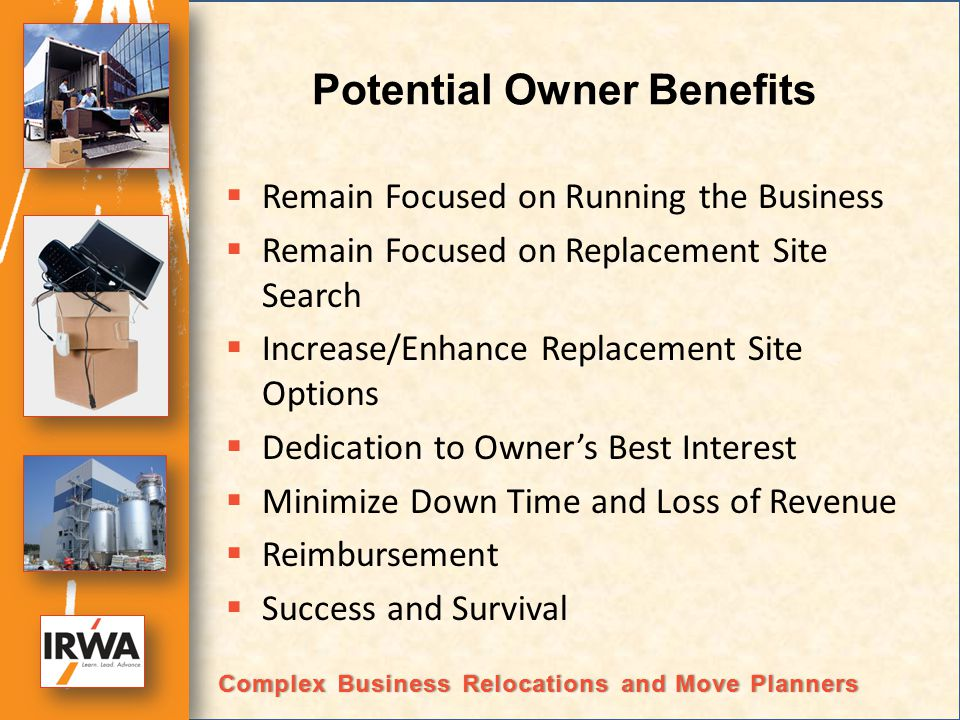 Potential Owner Benefits Remain Focused on Running the Business Remain Focused on Replacement Site Search Increase/Enhance Replacement Site Options Dedication to Owners Best Interest Minimize Down Time and Loss of Revenue Reimbursement Success and Survival Complex Business Relocations and Move PlannersComplex Business Relocations and Move Planners