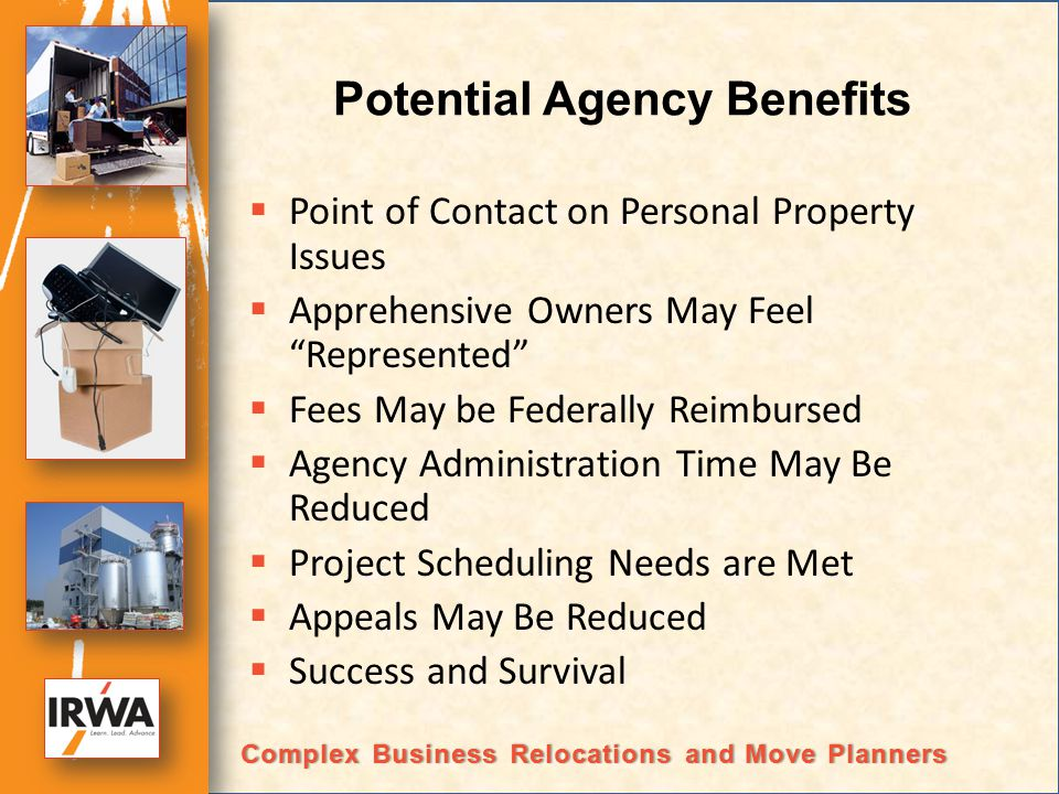 Potential Agency Benefits Point of Contact on Personal Property Issues Apprehensive Owners May Feel Represented Fees May be Federally Reimbursed Agency Administration Time May Be Reduced Project Scheduling Needs are Met Appeals May Be Reduced Success and Survival Complex Business Relocations and Move PlannersComplex Business Relocations and Move Planners