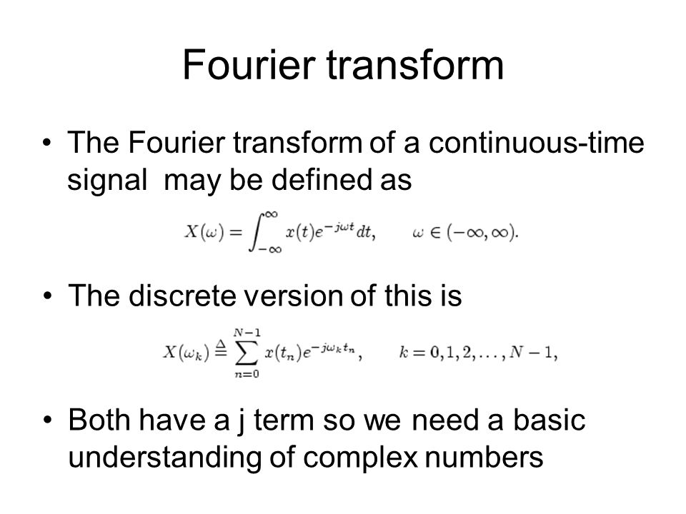 Fourier transform The Fourier transform of a continuous-time signal may be defined as The discrete version of this is Both have a j term so we need a