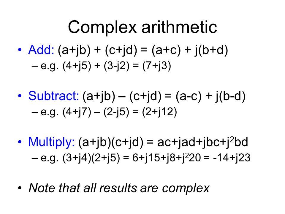 Complex arithmetic Add: (a+jb) + (c+jd) = (a+c) + j(b+d) –e.g.
