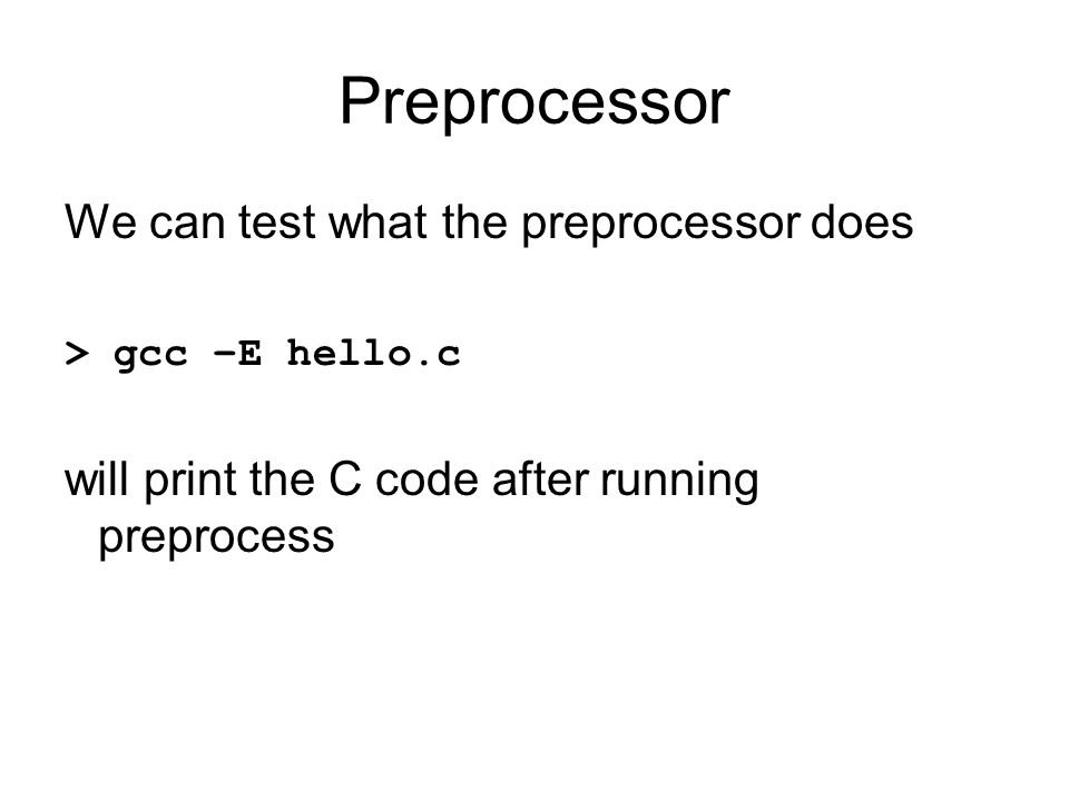 Preprocessor We can test what the preprocessor does > gcc –E hello.c will print the C code after running preprocess