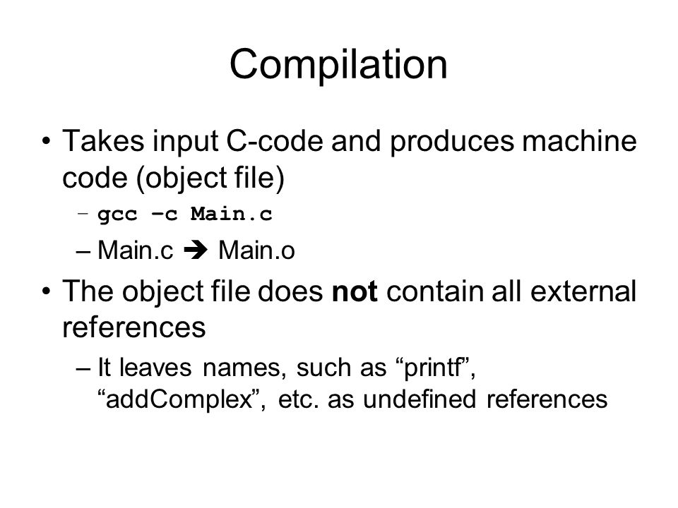 Compilation Takes input C-code and produces machine code (object file) –gcc –c Main.c –Main.c Main.o The object file does not contain all external references –It leaves names, such as printf, addComplex, etc.