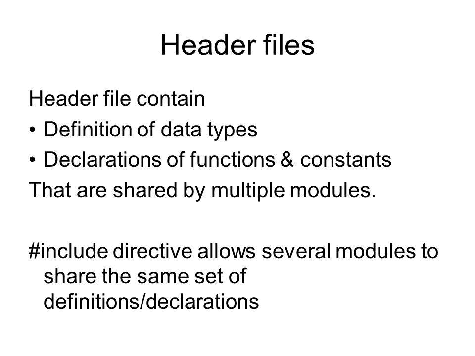 Header files Header file contain Definition of data types Declarations of functions & constants That are shared by multiple modules.