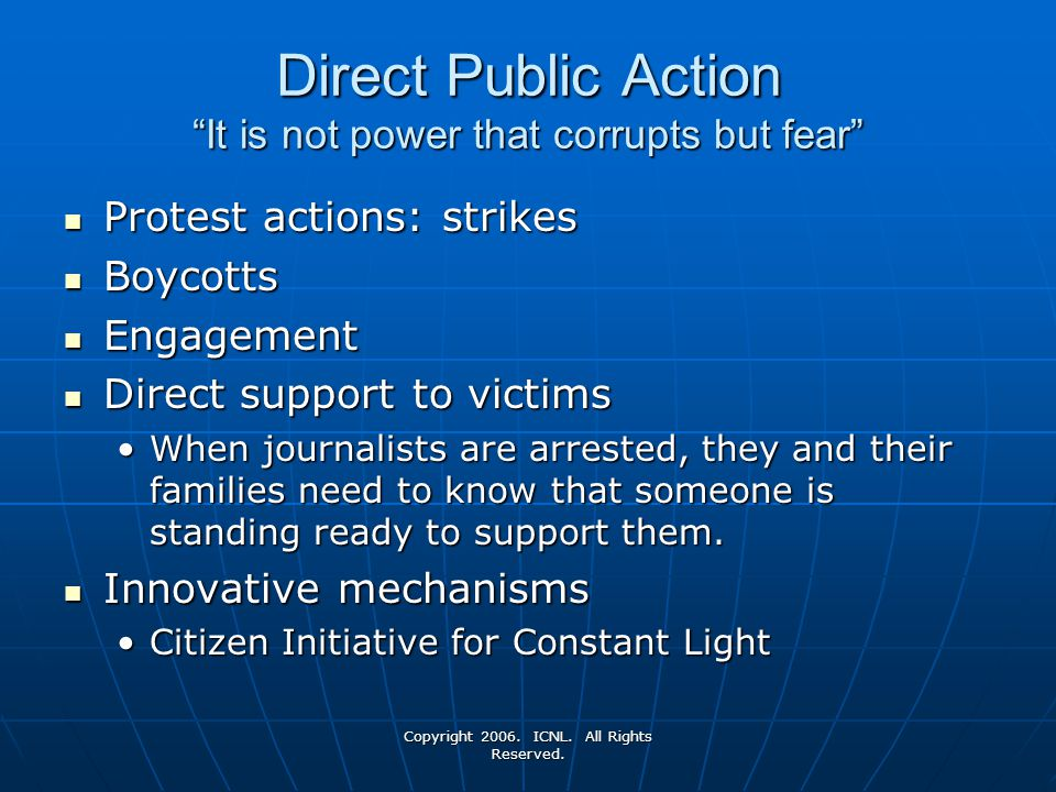 Copyright 2006. ICNL. All Rights Reserved. Direct Public Action It is not power that corrupts but fear Protest actions: strikes Protest actions: strik