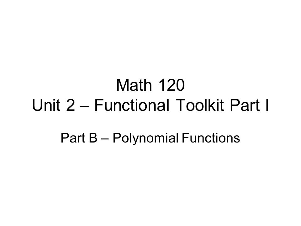 Math 120 Unit 2 – Functional Toolkit Part I Part B – Polynomial Functions