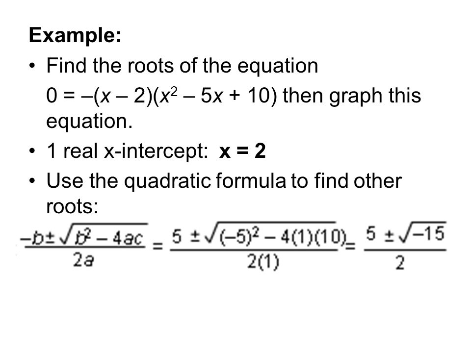 Example: Find the roots of the equation 0 = –(x – 2)(x 2 – 5x + 10) then graph this equation. 1 real x-intercept: x = 2 Use the quadratic formula to f