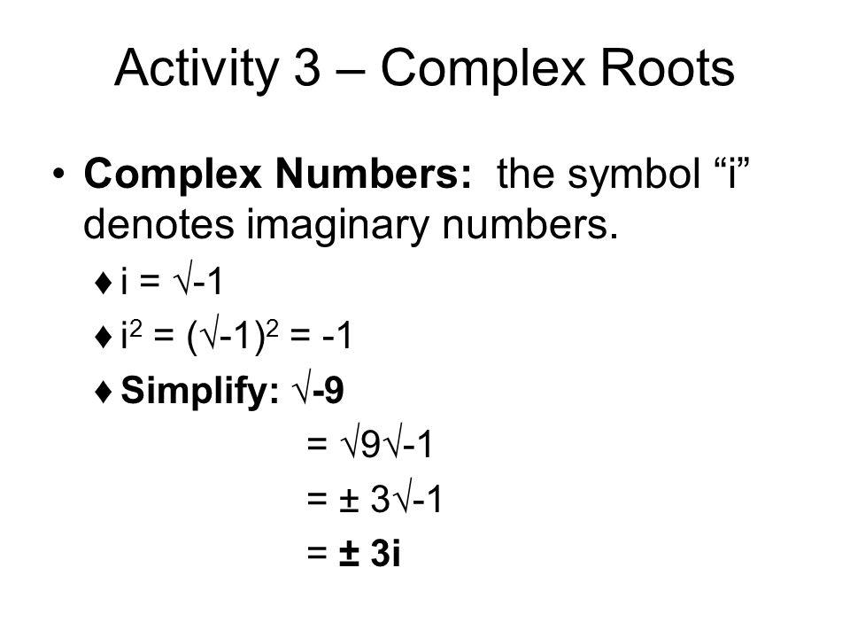 Activity 3 – Complex Roots Complex Numbers: the symbol i denotes imaginary numbers. i = -1 i 2 = (-1) 2 = -1 Simplify: -9 = 9-1 = ± 3-1 = ± 3i