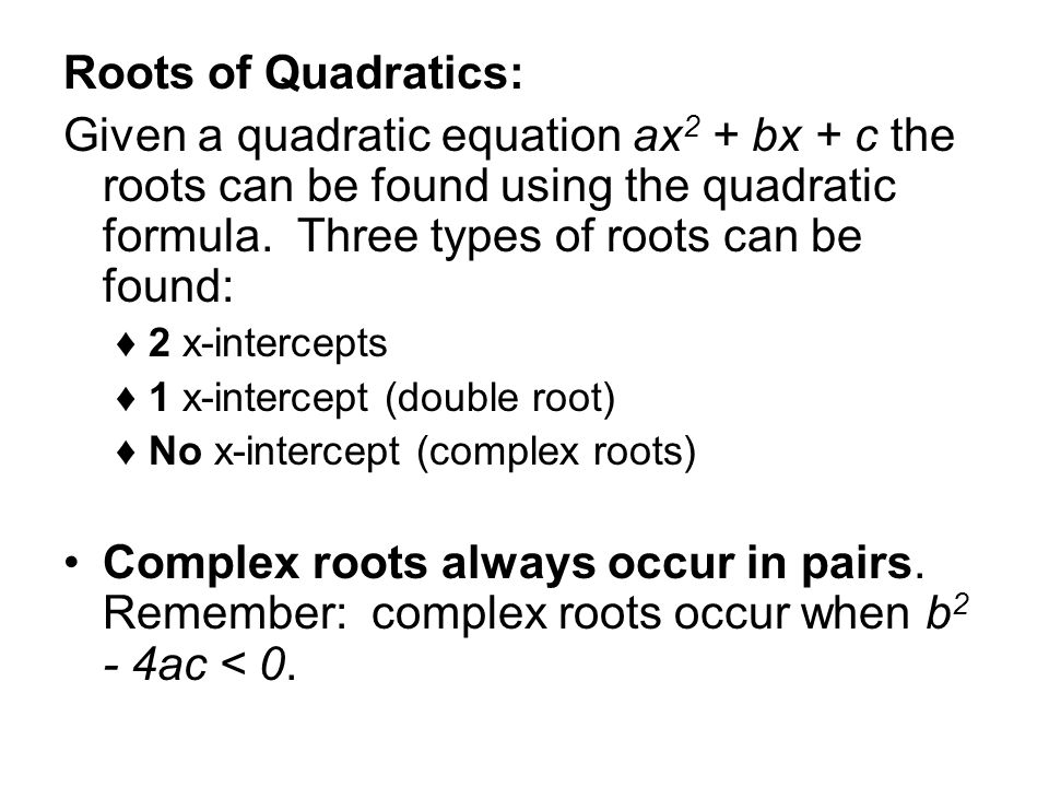 Roots of Quadratics: Given a quadratic equation ax 2 + bx + c the roots can be found using the quadratic formula. Three types of roots can be found: 2