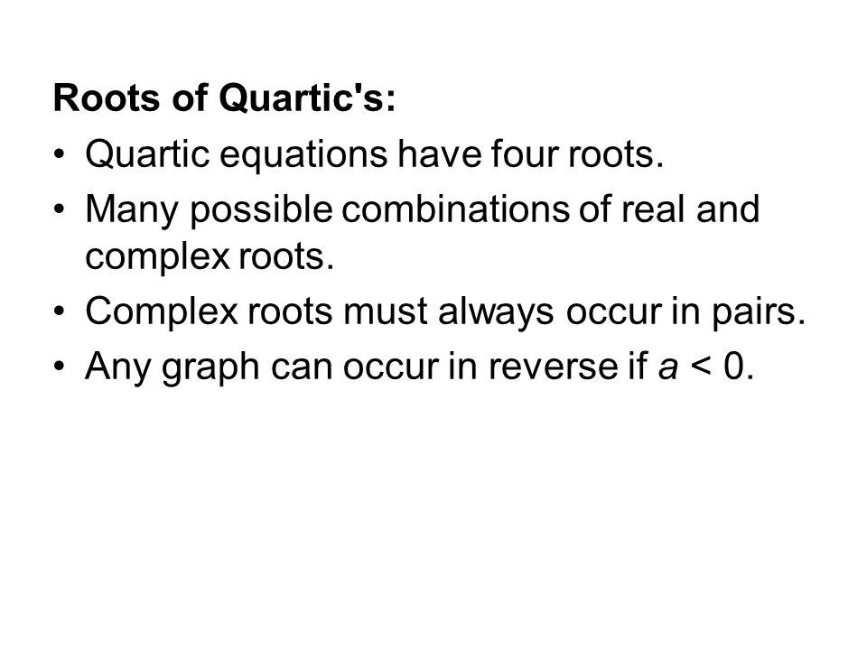 Roots of Quartic's: Quartic equations have four roots. Many possible combinations of real and complex roots. Complex roots must always occur in pairs.