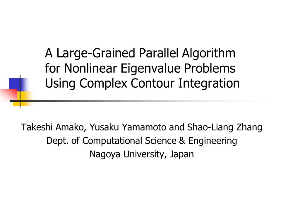 A Large-Grained Parallel Algorithm for Nonlinear Eigenvalue Problems Using Complex Contour Integration Takeshi Amako, Yusaku Yamamoto and Shao-Liang Zhang Dept.