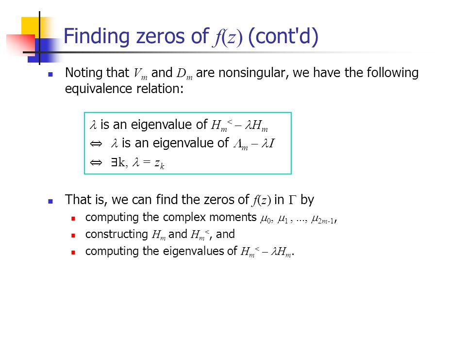 Finding zeros of f(z) (cont d) Noting that V m and D m are nonsingular, we have the following equivalence relation: That is, we can find the zeros of f(z) in by computing the complex moments 0, 1,..., 2m-1, constructing H m and H m <, and computing the eigenvalues of H m < – H m.