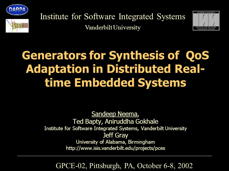 Institute for Software Integrated Systems Vanderbilt University Generators for Synthesis of QoS Adaptation in Distributed Real- time Embedded Systems Sandeep Neema, Ted Bapty, Aniruddha Gokhale Institute for Software Integrated Systems, Vanderbilt University Jeff Gray University of Alabama, Birmingham http://www.isis.vanderbilt.edu/projects/pces GPCE-02, Pittsburgh, PA, October 6-8, 2002