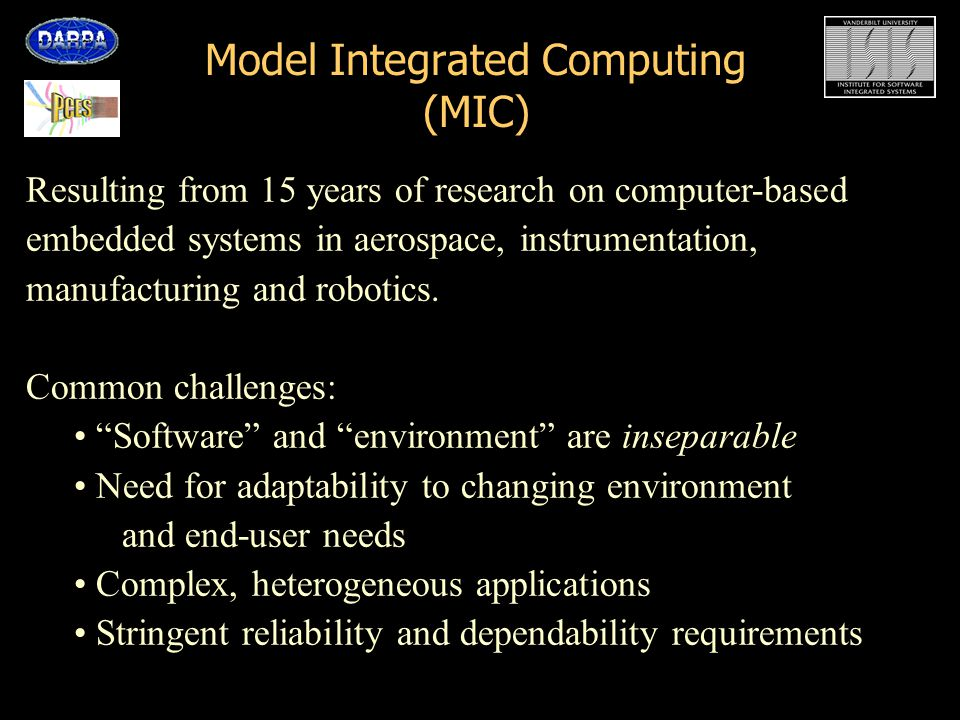 Model Integrated Computing (MIC) Represent the information that directly or indirectly determines the structure of computations using domain-specific modeling paradigms Capture the relationship between domain models, analysis models and executable models Validate, analyze the domain models using generic tools Synthesize computations from the domain models