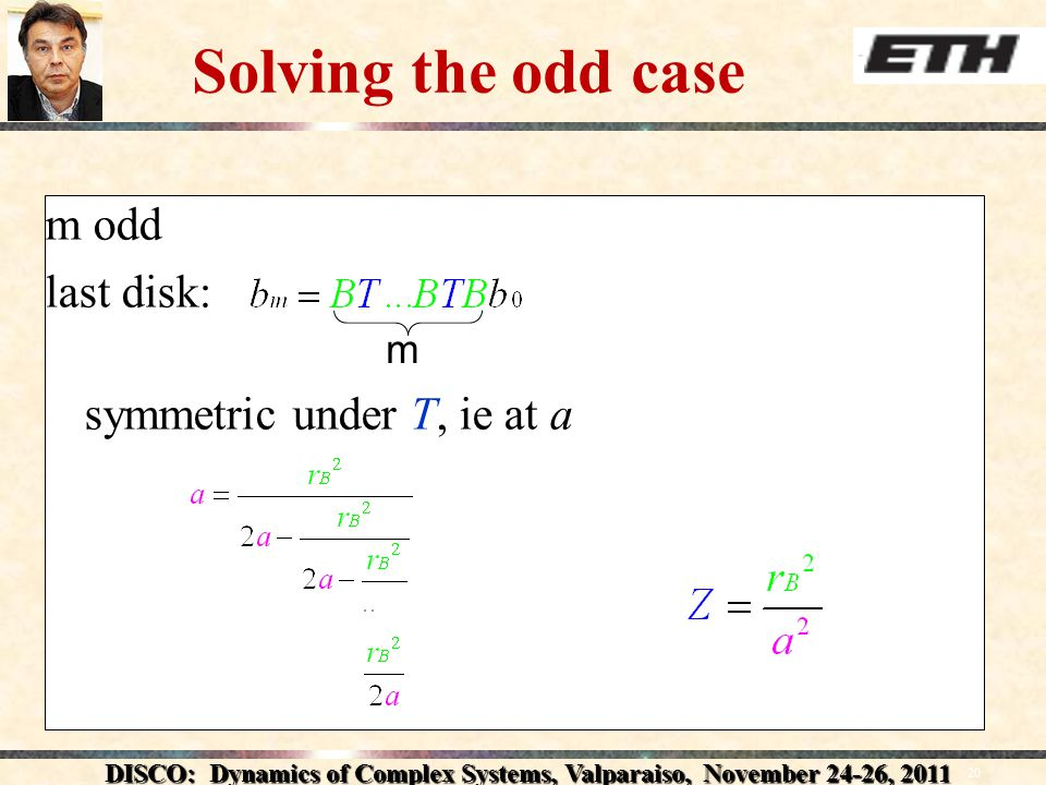 DISCO: Dynamics of Complex Systems, Valparaiso, November 24-26, 2011 20 Solving the odd case m odd last disk: symmetric under T, ie at a m