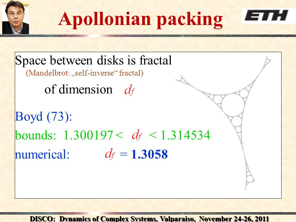 DISCO: Dynamics of Complex Systems, Valparaiso, November 24-26, Apollonian packing Space between disks is fractal (Mandelbrot: self-inverse fractal) of dimension Boyd (73): bounds: < < numerical: =