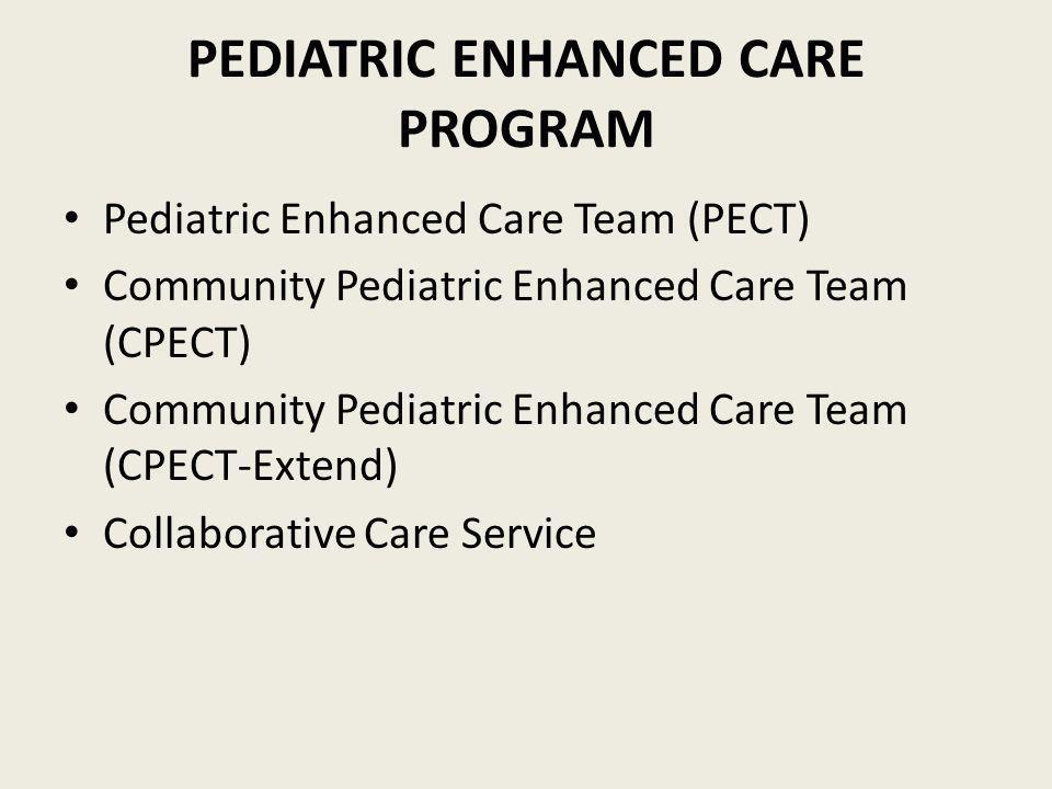 PEDIATRIC ENHANCED CARE PROGRAM Pediatric Enhanced Care Team (PECT) Community Pediatric Enhanced Care Team (CPECT) Community Pediatric Enhanced Care Team (CPECT-Extend) Collaborative Care Service New: Interdisciplinary clinic for children with CCC