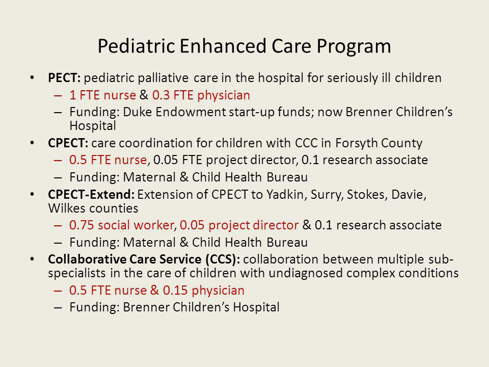 Pediatric Enhanced Care Program PECT: pediatric palliative care in the hospital for seriously ill children – 1 FTE nurse & 0.3 FTE physician – Funding: Duke Endowment start-up funds; now Brenner Childrens Hospital CPECT: care coordination for children with CCC in Forsyth County – 0.5 FTE nurse, 0.05 FTE project director, 0.1 research associate – Funding: Maternal & Child Health Bureau CPECT-Extend: Extension of CPECT to Yadkin, Surry, Stokes, Davie, Wilkes counties – 0.75 social worker, 0.05 project director & 0.1 research associate – Funding: Maternal & Child Health Bureau Collaborative Care Service (CCS): collaboration between multiple sub- specialists in the care of children with undiagnosed complex conditions – 0.5 FTE nurse & 0.15 physician – Funding: Brenner Childrens Hospital