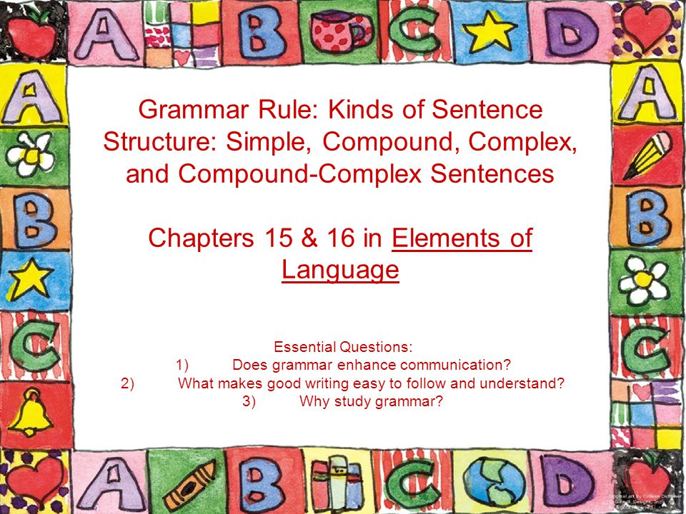 Grammar Rule: Kinds of Sentence Structure: Simple, Compound, Complex, and Compound-Complex Sentences Chapters 15 & 16 in Elements of Language Essentia