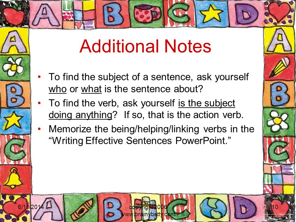 Additional Notes To find the subject of a sentence, ask yourself who or what is the sentence about.