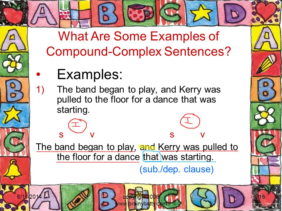 6/11/2014copyright 2006 www.brainybetty.com 16 What Are Some Examples of Compound-Complex Sentences? Examples: 1)The band began to play, and Kerry was