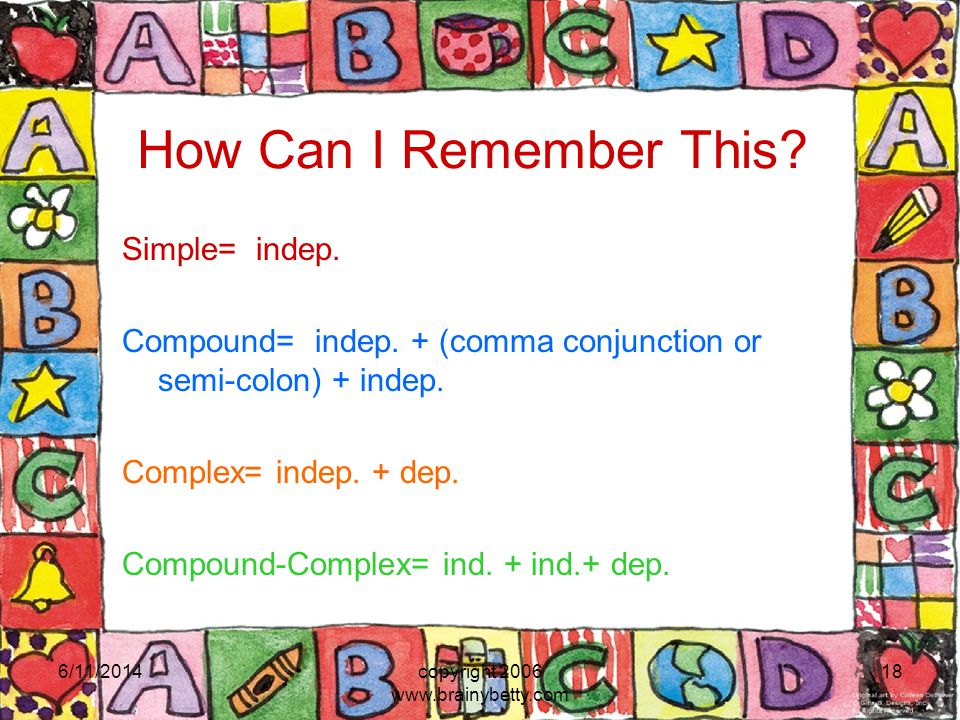 6/11/2014copyright 2006 www.brainybetty.com 18 How Can I Remember This? Simple= indep. Compound= indep. + (comma conjunction or semi-colon) + indep. C