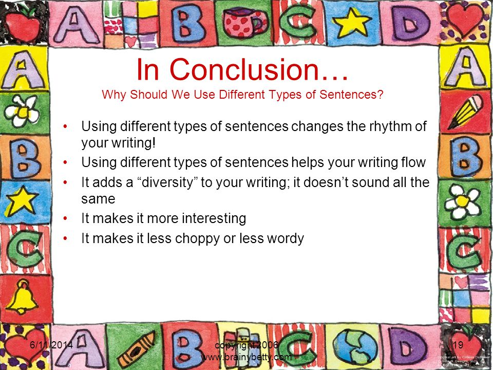 6/11/2014copyright 2006 www.brainybetty.com 19 In Conclusion… Why Should We Use Different Types of Sentences.
