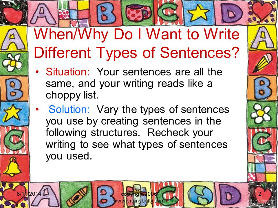 6/11/2014copyright 2006 www.brainybetty.com 2 When/Why Do I Want to Write Different Types of Sentences? Situation: Your sentences are all the same, an