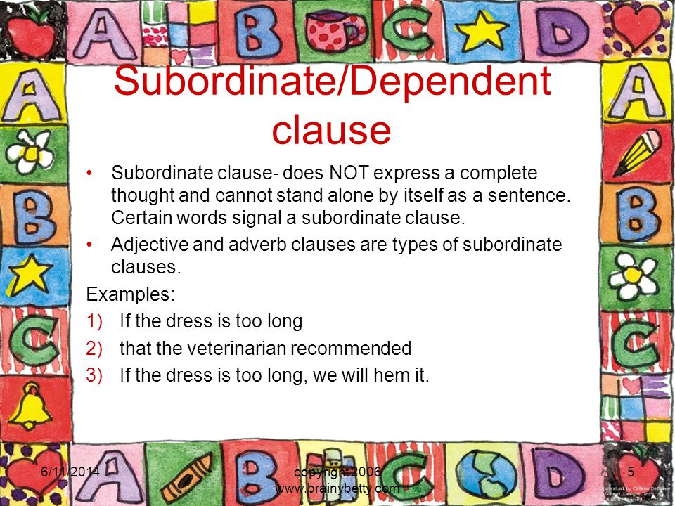 Subordinate/Dependent clause Subordinate clause- does NOT express a complete thought and cannot stand alone by itself as a sentence. Certain words sig