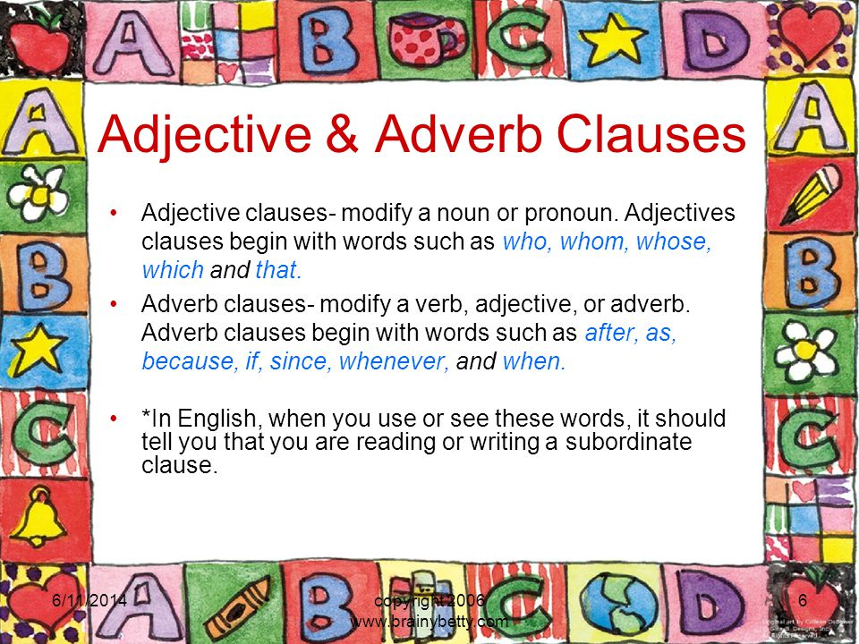 Adjective & Adverb Clauses Adjective clauses- modify a noun or pronoun. Adjectives clauses begin with words such as who, whom, whose, which and that.