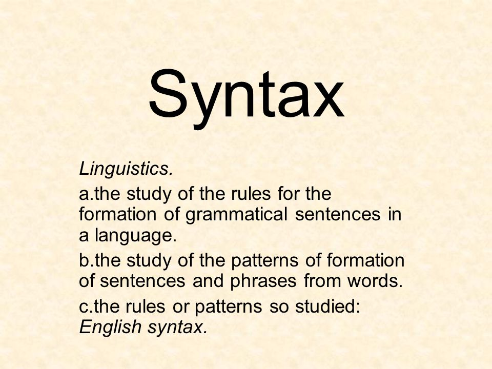 Syntax Linguistics. a.the study of the rules for the formation of grammatical sentences in a language. b.the study of the patterns of formation of sen