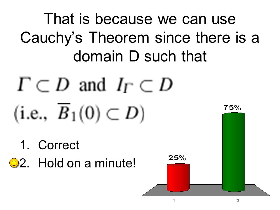 That is because we can use Cauchys Theorem since there is a domain D such that 1.Correct 2.Hold on a minute!